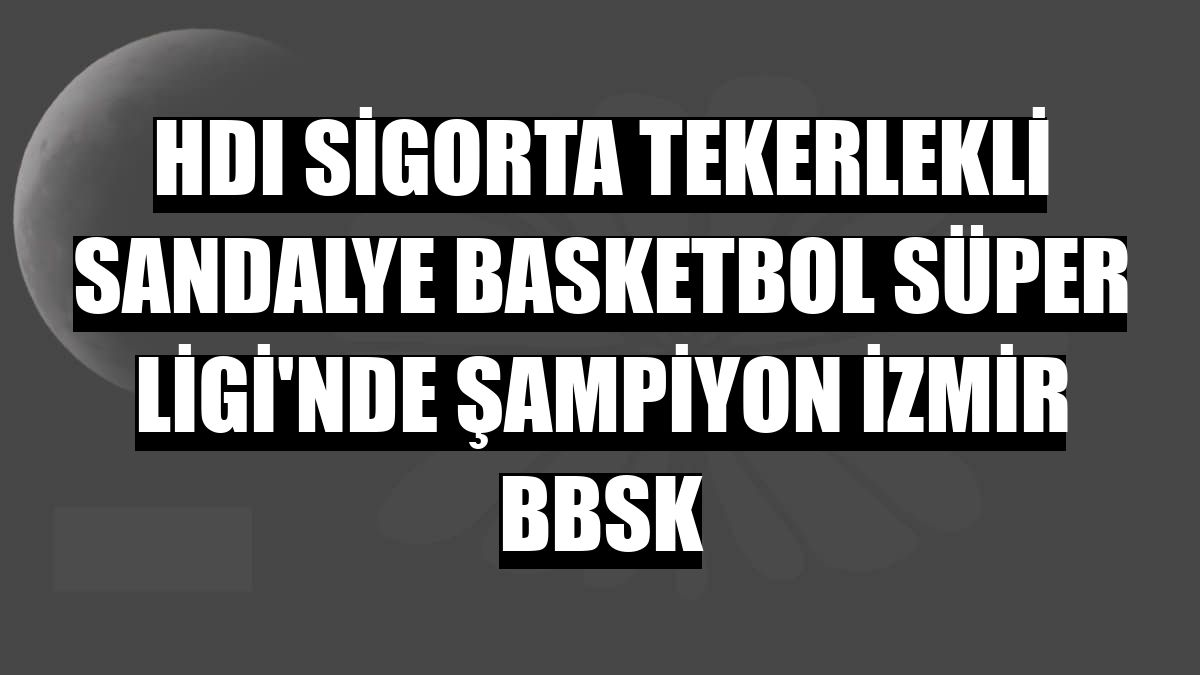 HDI Sigorta Tekerlekli Sandalye Basketbol Süper Ligi'nde şampiyon İzmir BBSK