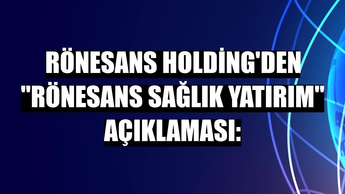 """Rönesans Holding'den """"Rönesans Sağlık Yatırım"""" açıklaması:"""