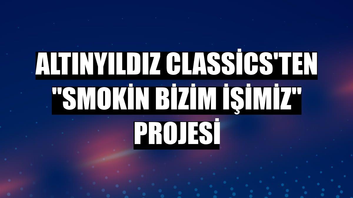 """Altınyıldız Classics'ten """"Smokin Bizim İşimiz"""" projesi"""