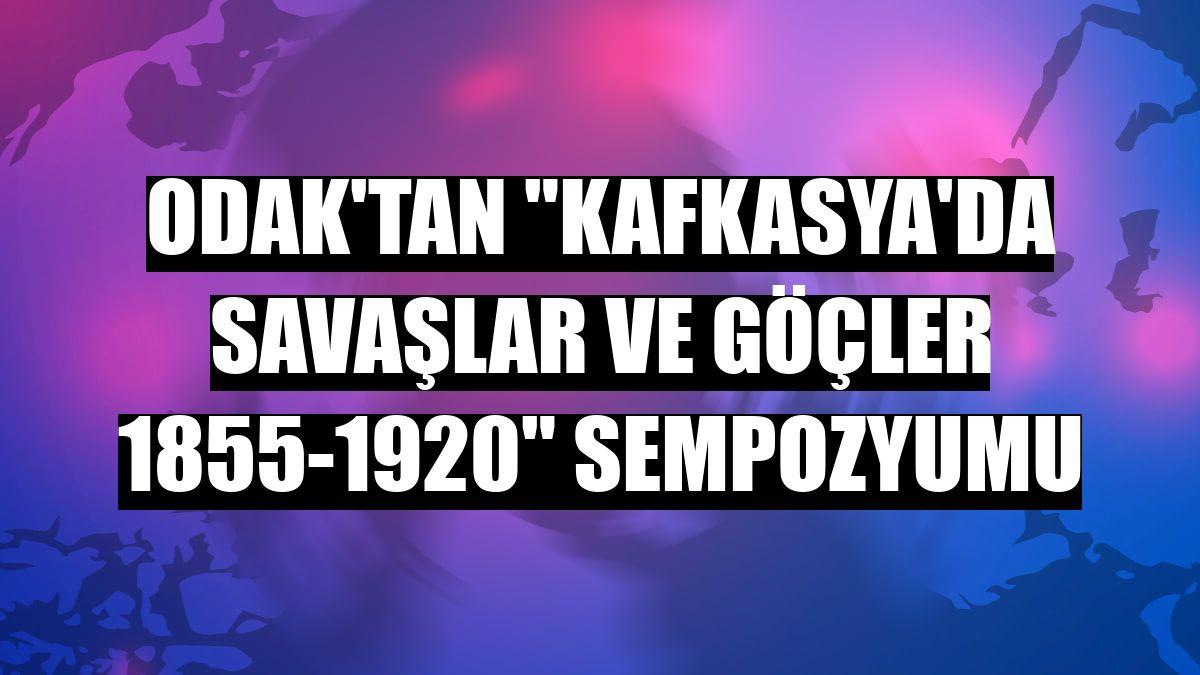 """ODAK'tan """"Kafkasya'da Savaşlar ve Göçler 1855-1920"""" Sempozyumu"""