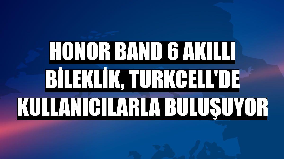 Honor Band 6 akıllı bileklik, Turkcell'de kullanıcılarla buluşuyor