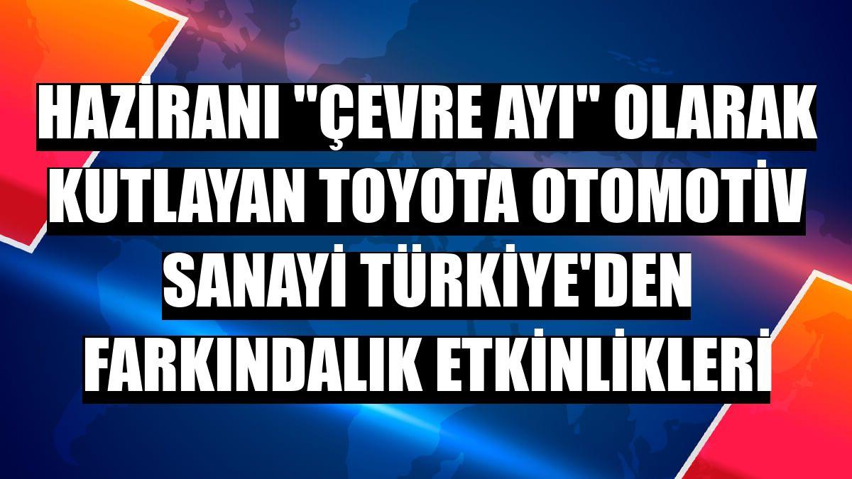 """Haziranı """"çevre ayı"""" olarak kutlayan Toyota Otomotiv Sanayi Türkiye'den farkındalık etkinlikleri"""