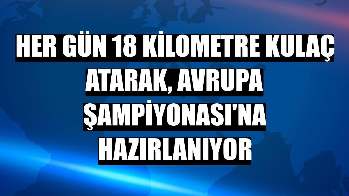 Her gün 18 kilometre kulaç atarak, Avrupa Şampiyonası'na hazırlanıyor
