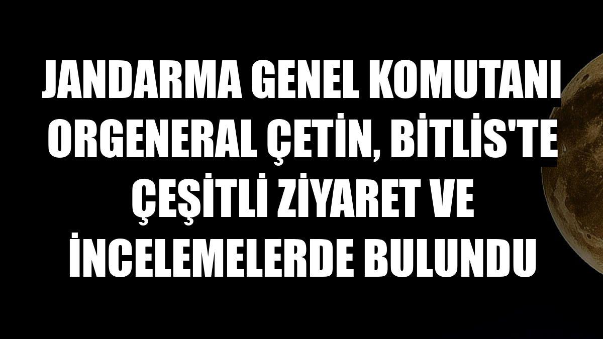 Jandarma Genel Komutanı Orgeneral Çetin, Bitlis'te çeşitli ziyaret ve incelemelerde bulundu