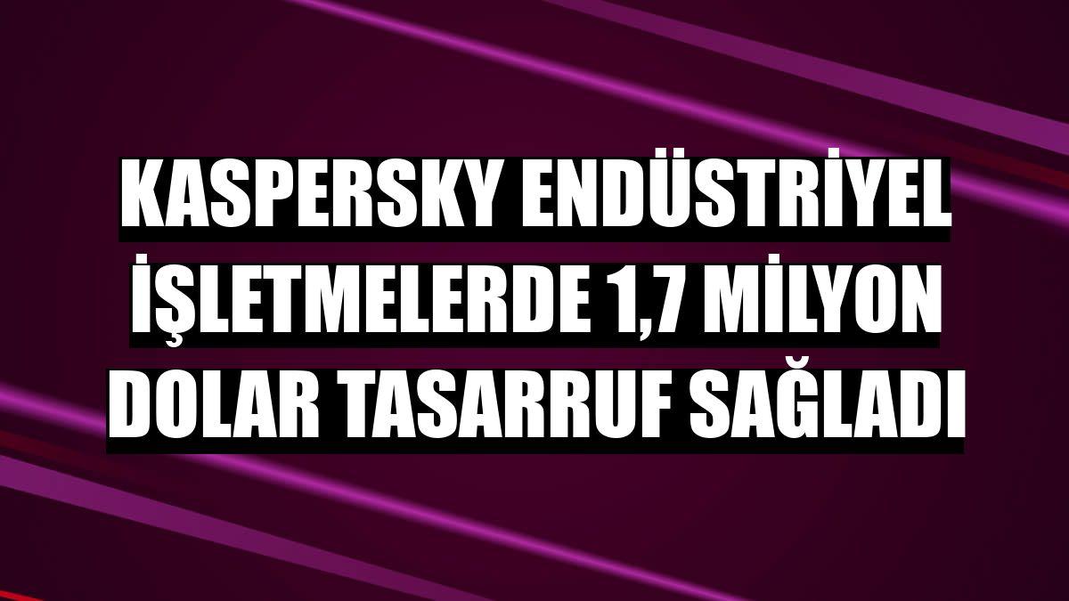 Kaspersky endüstriyel işletmelerde 1,7 milyon dolar tasarruf sağladı