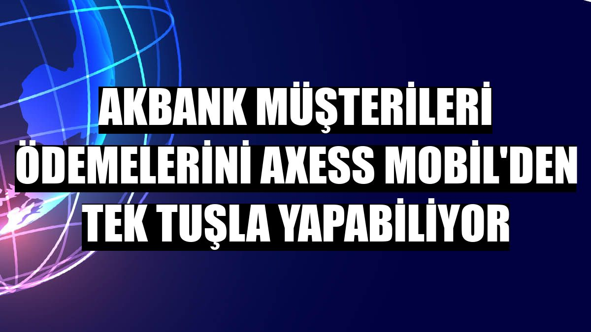 Akbank müşterileri ödemelerini Axess Mobil'den tek tuşla yapabiliyor