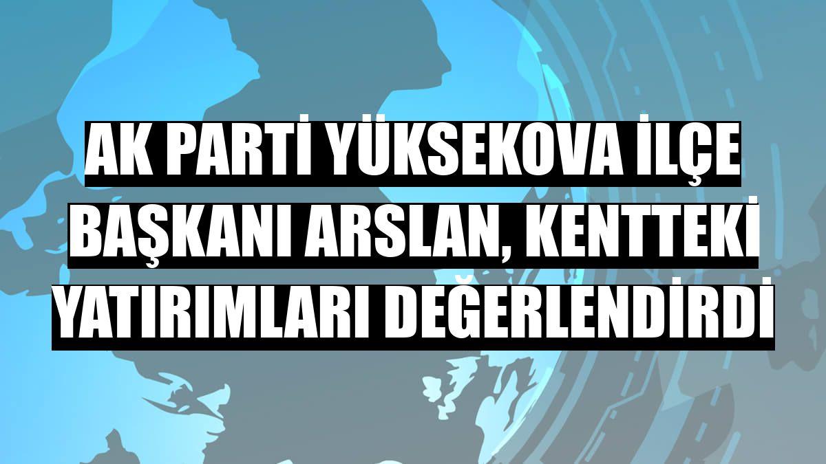 AK Parti Yüksekova İlçe Başkanı Arslan, kentteki yatırımları değerlendirdi