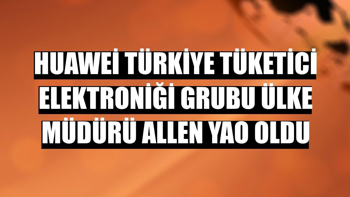 Huawei Türkiye Tüketici Elektroniği Grubu Ülke Müdürü Allen Yao oldu