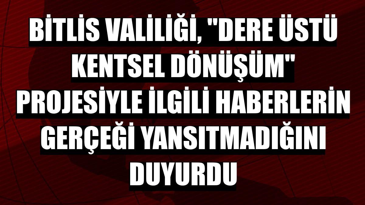 """Bitlis Valiliği, """"Dere Üstü Kentsel Dönüşüm"""" projesiyle ilgili haberlerin gerçeği yansıtmadığını duyurdu"""