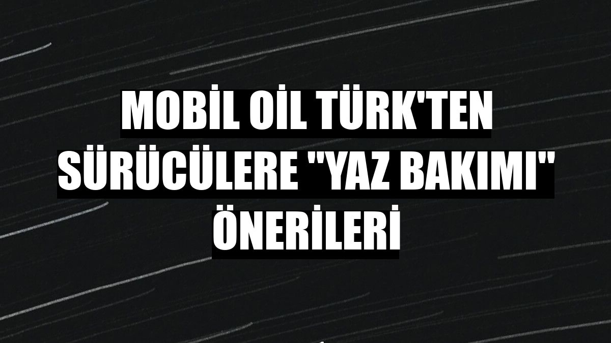 """Mobil Oil Türk'ten sürücülere """"yaz bakımı"""" önerileri"""