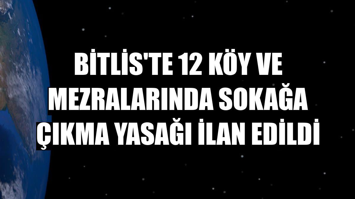 Bitlis'te 12 köy ve mezralarında sokağa çıkma yasağı ilan edildi