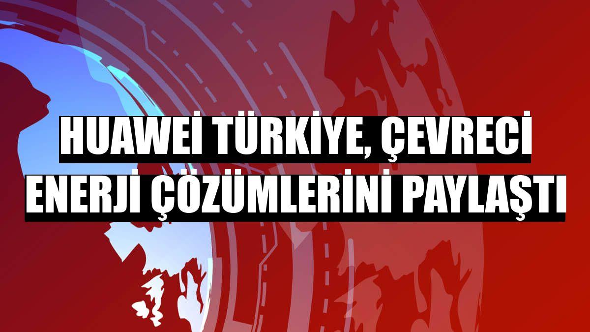 Huawei Türkiye, çevreci enerji çözümlerini paylaştı