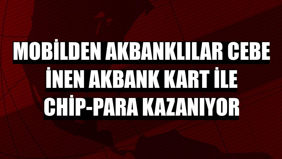 Mobilden Akbanklılar cebe inen Akbank Kart ile chip-para kazanıyor