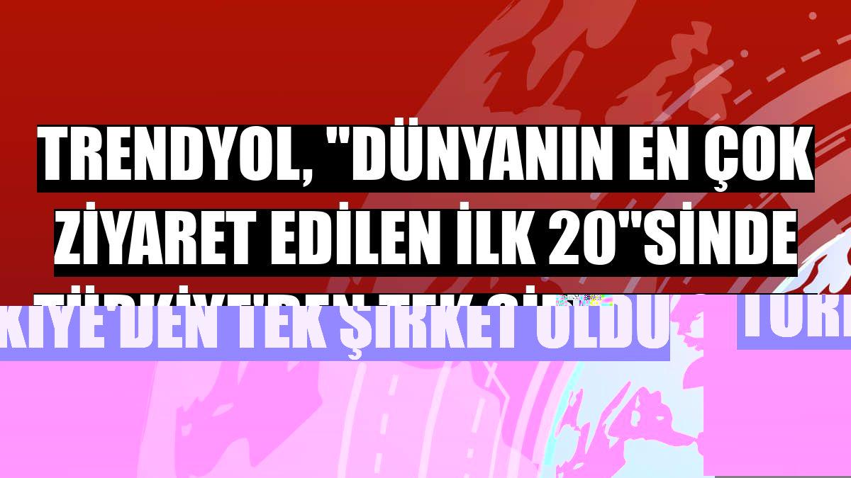 """Trendyol, """"Dünyanın en çok ziyaret edilen ilk 20""""sinde Türkiye'den tek şirket oldu"""