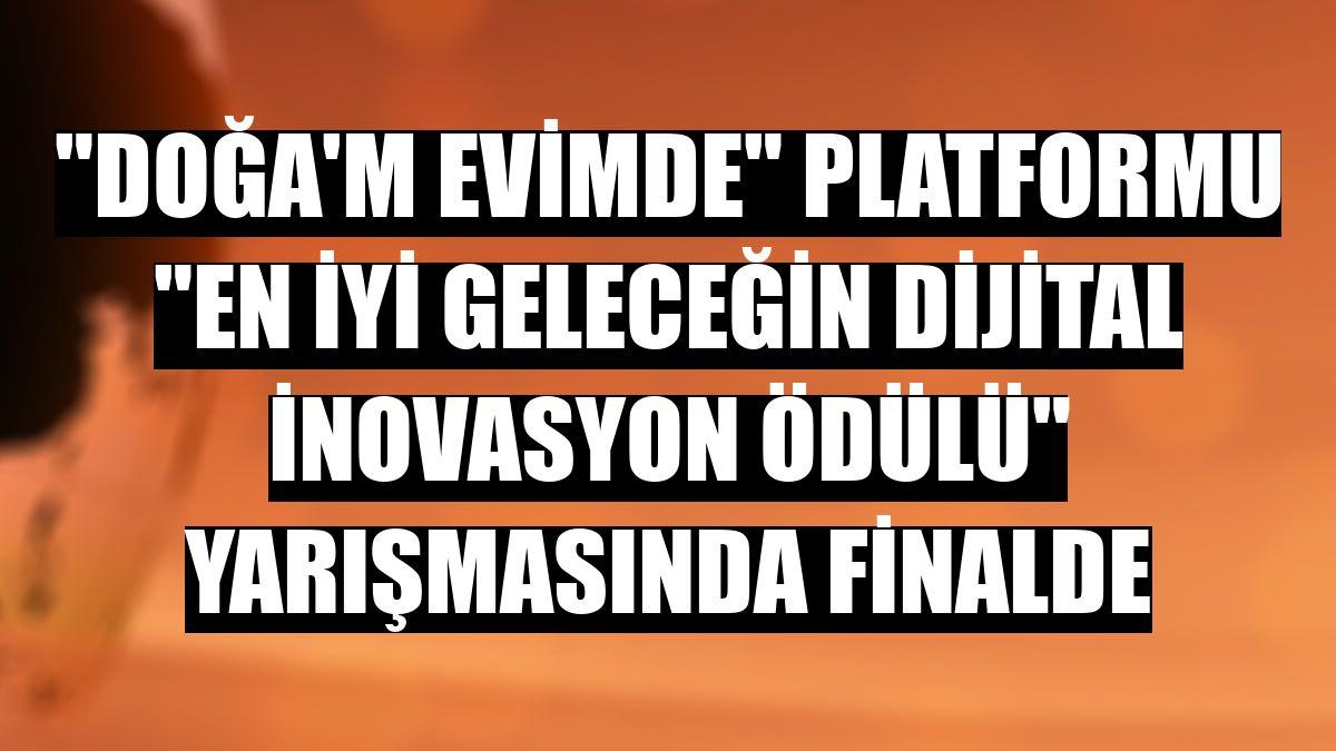 """""""Doğa'm Evimde"""" platformu """"En İyi Geleceğin Dijital İnovasyon Ödülü"""" yarışmasında finalde"""