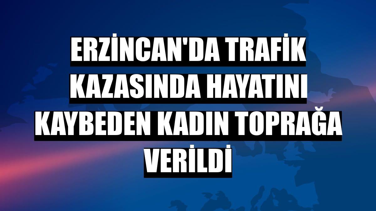 Erzincan'da trafik kazasında hayatını kaybeden kadın toprağa verildi