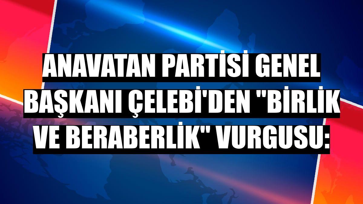 Anavatan Partisi Genel Başkanı Çelebi'den 'birlik ve beraberlik' vurgusu: