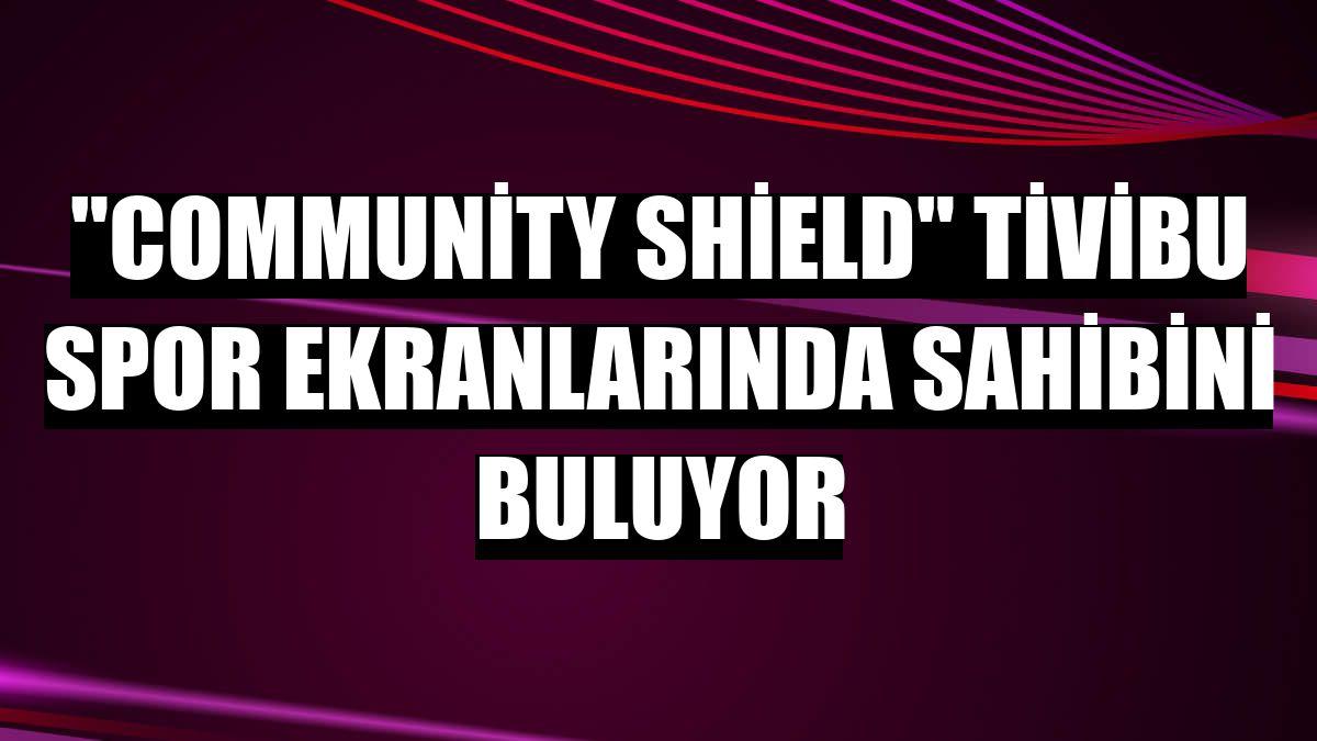 'Community Shield' Tivibu Spor ekranlarında sahibini buluyor