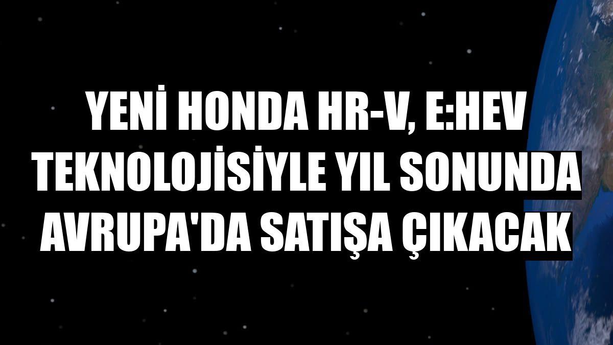 Yeni Honda HR-V, e:HEV teknolojisiyle yıl sonunda Avrupa'da satışa çıkacak