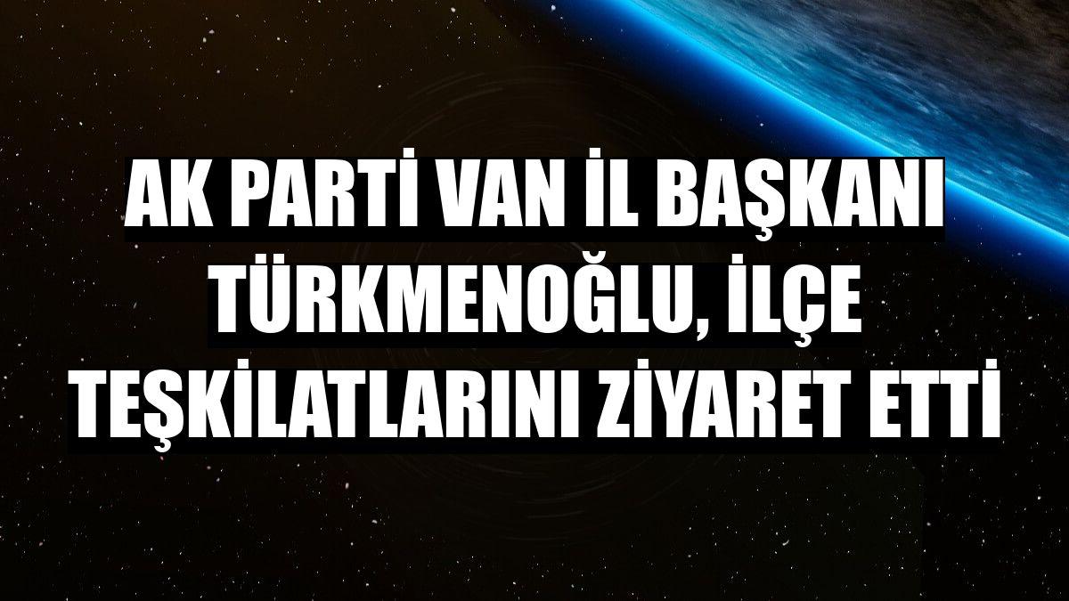 AK Parti Van İl Başkanı Türkmenoğlu, ilçe teşkilatlarını ziyaret etti