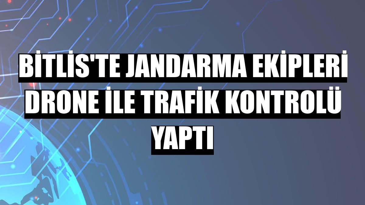 Bitlis'te jandarma ekipleri drone ile trafik kontrolü yaptı