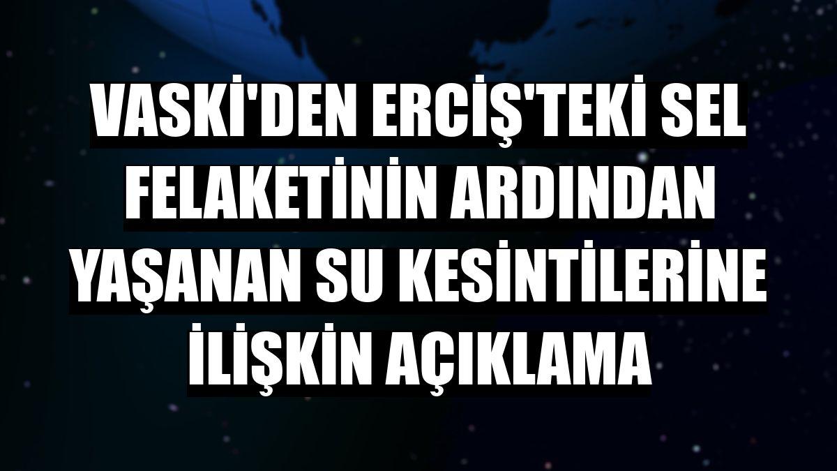 VASKİ'den Erciş'teki sel felaketinin ardından yaşanan su kesintilerine ilişkin açıklama