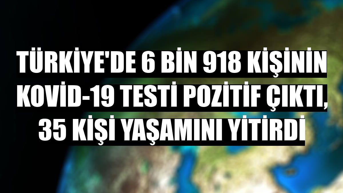 Türkiye'de 6 bin 918 kişinin Kovid-19 testi pozitif çıktı, 35 kişi yaşamını yitirdi