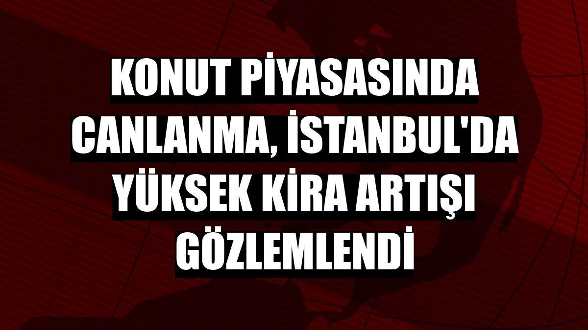 Konut piyasasında canlanma, İstanbul'da yüksek kira artışı gözlemlendi