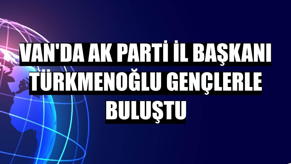Van'da AK Parti İl Başkanı Türkmenoğlu gençlerle buluştu