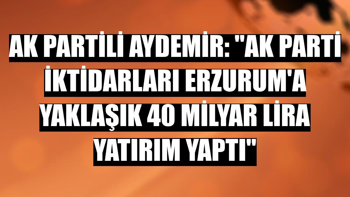 """AK Partili Aydemir: """"AK Parti iktidarları Erzurum'a yaklaşık 40 milyar lira yatırım yaptı"""""""