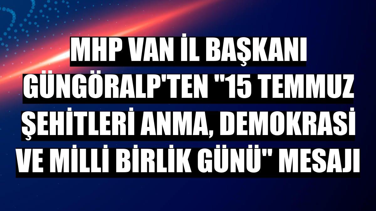 """MHP Van İl Başkanı Güngöralp'ten """"15 Temmuz Şehitleri Anma, Demokrasi ve Milli Birlik Günü"""" mesajı"""