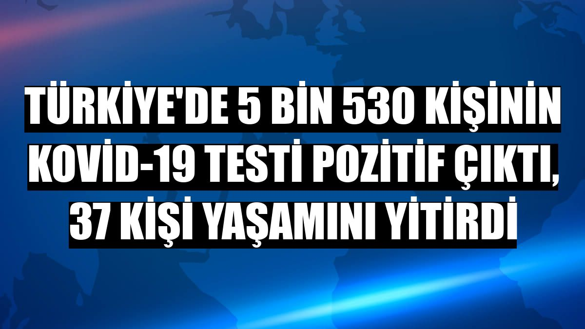 Türkiye'de 5 bin 530 kişinin Kovid-19 testi pozitif çıktı, 37 kişi yaşamını yitirdi