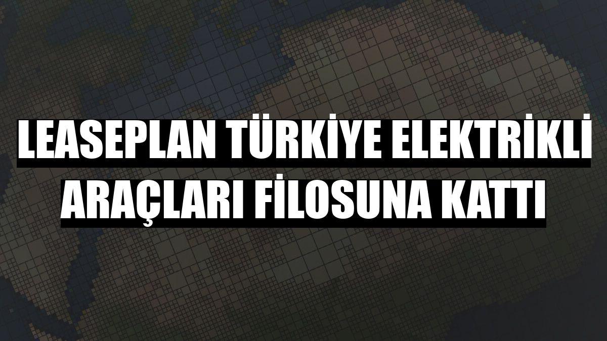 LeasePlan Türkiye elektrikli araçları filosuna kattı