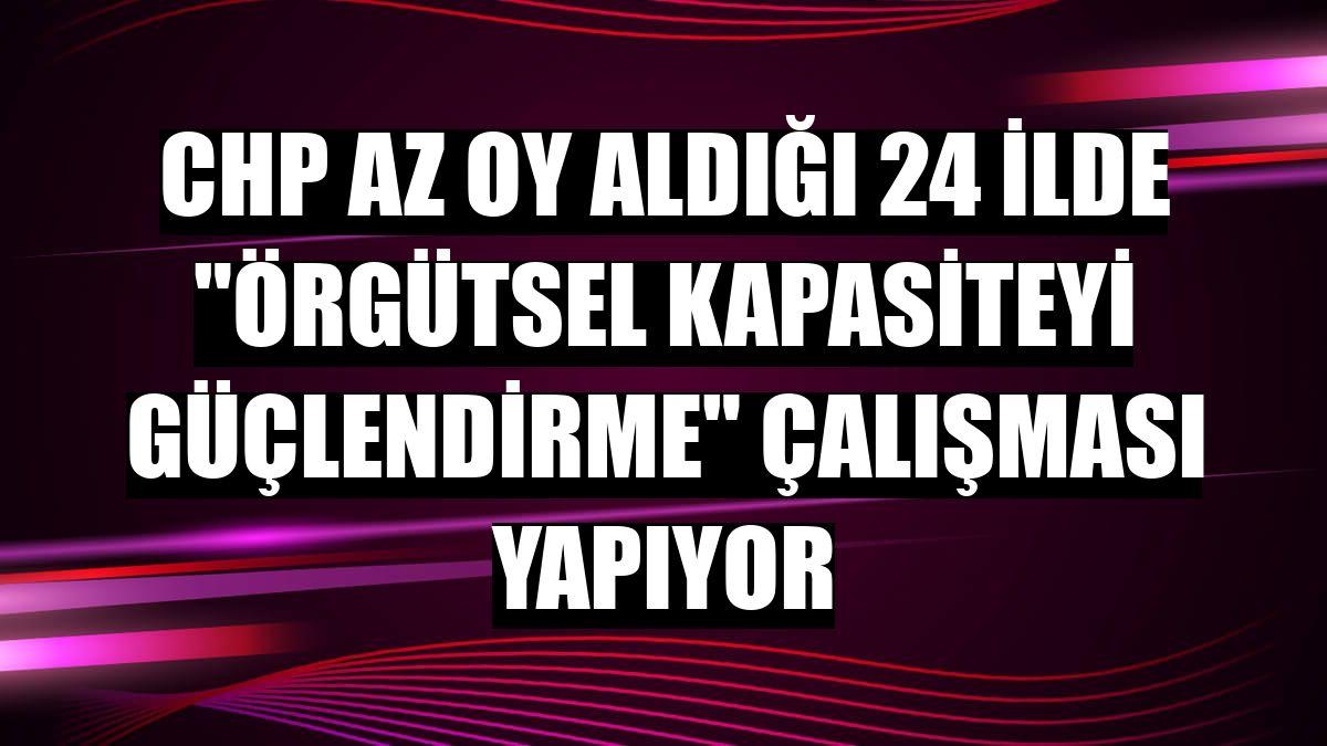 """CHP az oy aldığı 24 ilde """"örgütsel kapasiteyi güçlendirme"""" çalışması yapıyor"""