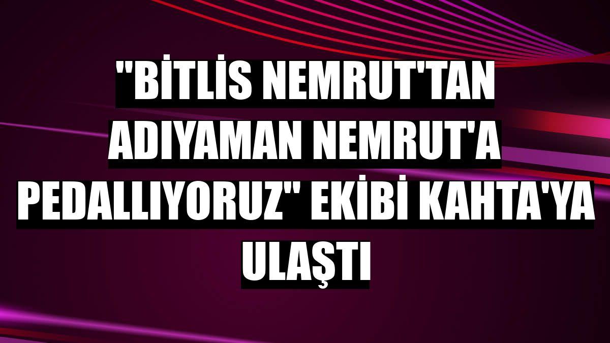 'Bitlis Nemrut'tan Adıyaman Nemrut'a Pedallıyoruz' ekibi Kahta'ya ulaştı