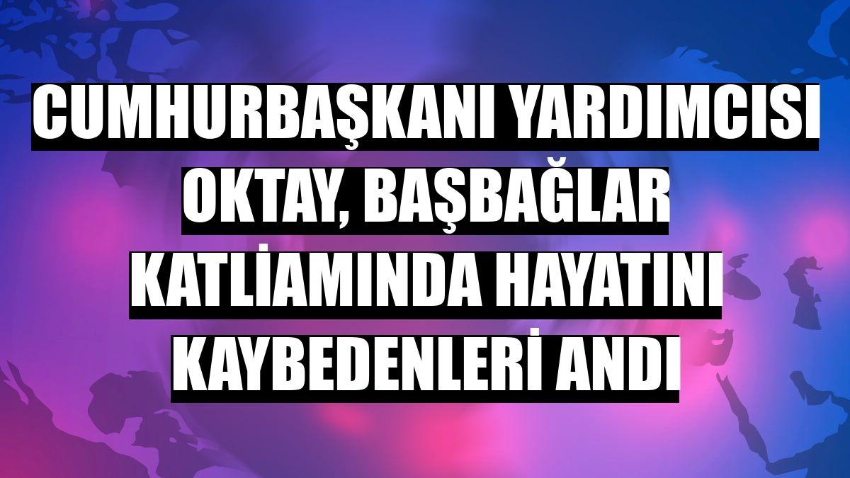 Cumhurbaşkanı Yardımcısı Oktay, Başbağlar katliamında hayatını kaybedenleri andı