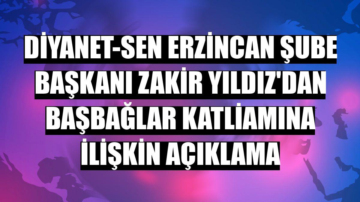 Diyanet-Sen Erzincan Şube Başkanı Zakir Yıldız'dan Başbağlar katliamına ilişkin açıklama