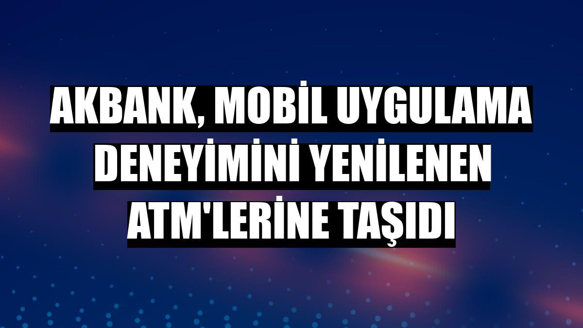 Akbank, mobil uygulama deneyimini yenilenen ATM'lerine taşıdı