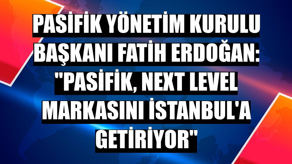 """Pasifik Yönetim Kurulu Başkanı Fatih Erdoğan: """"Pasifik, Next Level markasını İstanbul'a getiriyor"""""""