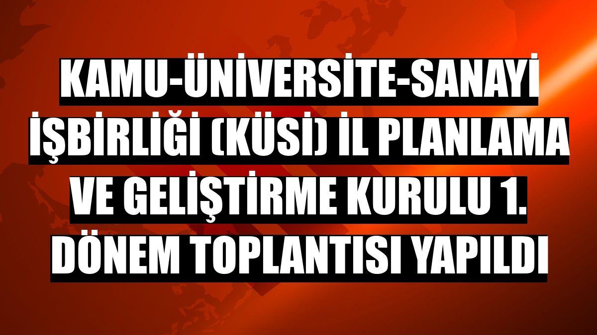 Kamu-Üniversite-Sanayi İşbirliği (KÜSİ) İl Planlama ve Geliştirme Kurulu 1. Dönem Toplantısı yapıldı