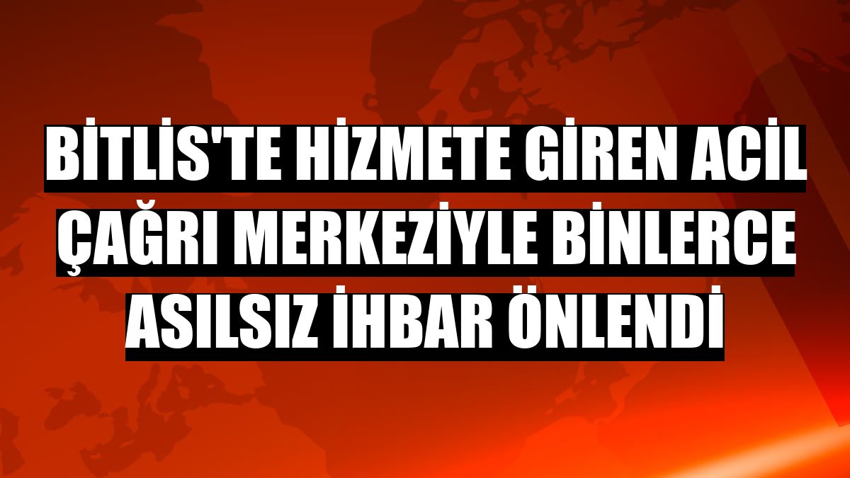 Bitlis'te hizmete giren Acil Çağrı Merkeziyle binlerce asılsız ihbar önlendi