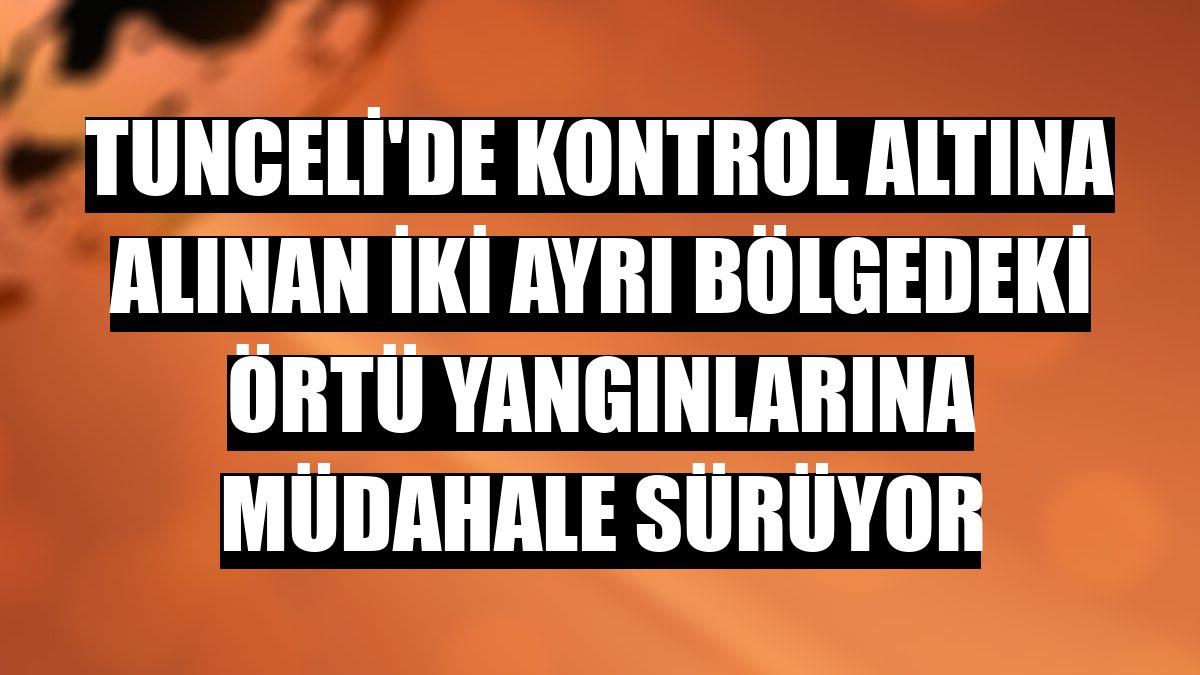 Tunceli'de kontrol altına alınan iki ayrı bölgedeki örtü yangınlarına müdahale sürüyor