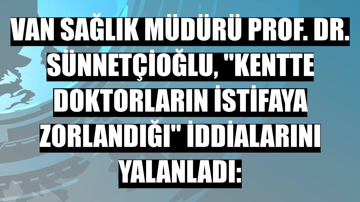 Van Sağlık Müdürü Prof. Dr. Sünnetçioğlu, 'kentte doktorların istifaya zorlandığı' iddialarını yalanladı: