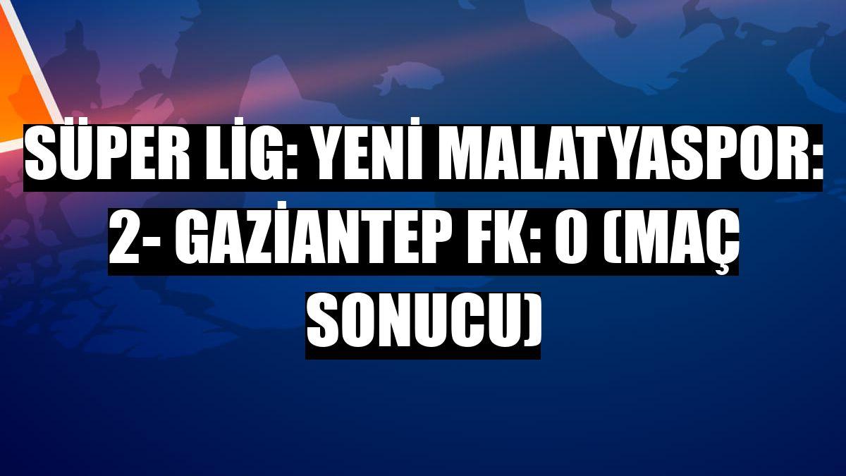 Süper Lig: Yeni Malatyaspor: 2- Gaziantep FK: 0 (Maç sonucu)