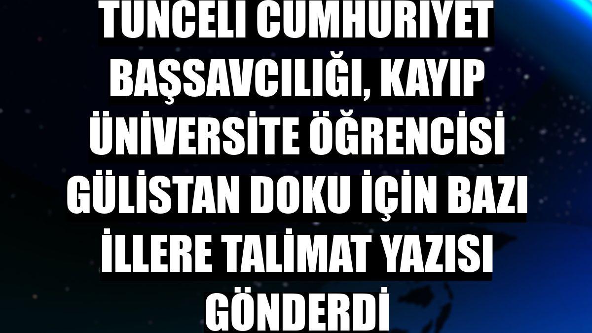 Tunceli Cumhuriyet Başsavcılığı, kayıp üniversite öğrencisi Gülistan Doku için bazı illere talimat yazısı gönderdi