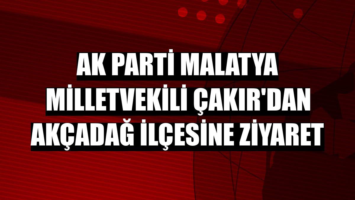 AK Parti Malatya Milletvekili Çakır'dan Akçadağ ilçesine ziyaret
