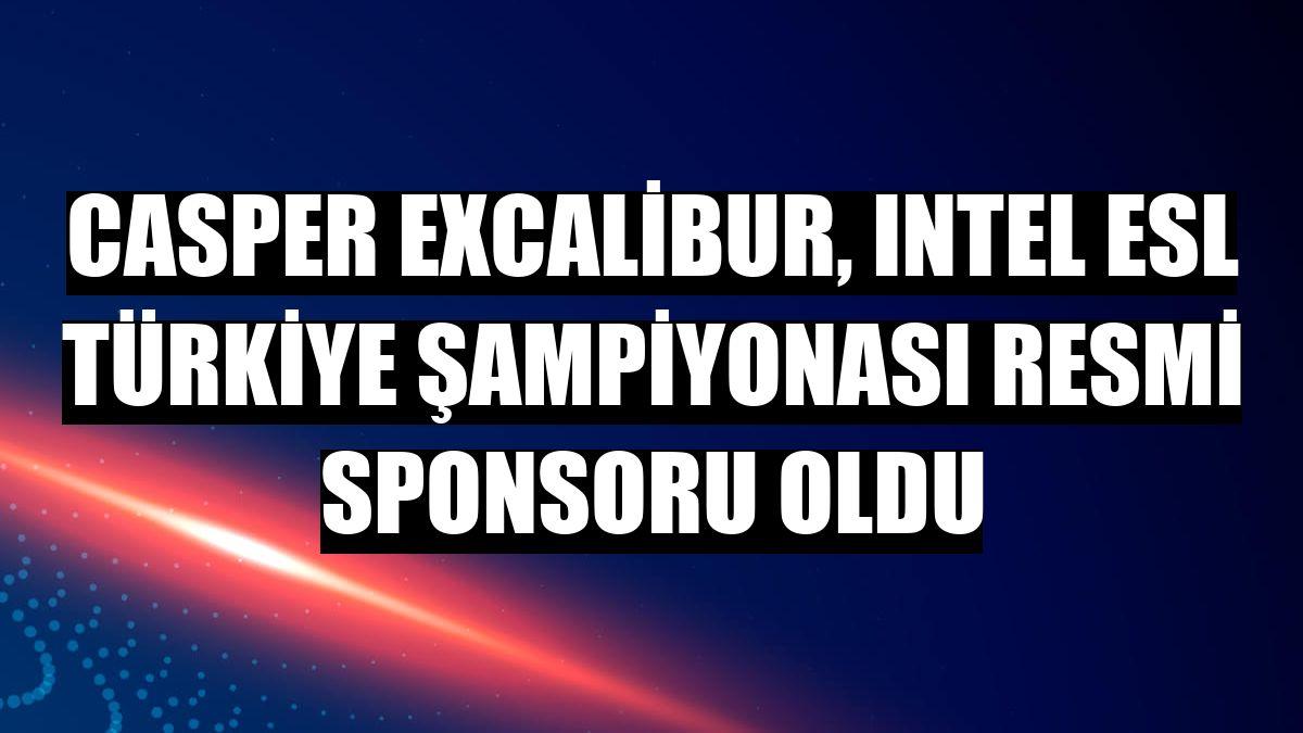 Casper Excalibur, Intel ESL Türkiye Şampiyonası resmi sponsoru oldu