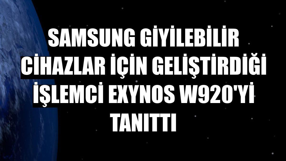 Samsung giyilebilir cihazlar için geliştirdiği işlemci Exynos W920'yi tanıttı