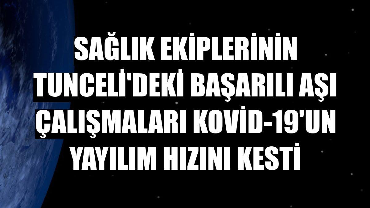 Sağlık ekiplerinin Tunceli'deki başarılı aşı çalışmaları Kovid-19'un yayılım hızını kesti