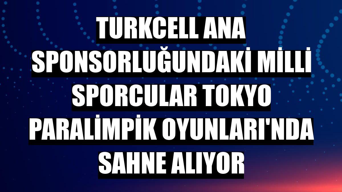 Turkcell ana sponsorluğundaki milli sporcular Tokyo Paralimpik Oyunları'nda sahne alıyor